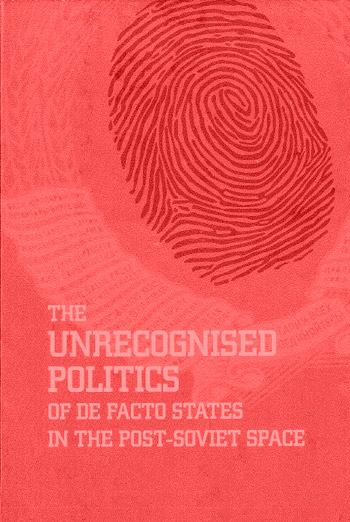 The Unrecognized Politics of De Facto States in the Post-Soviet Space