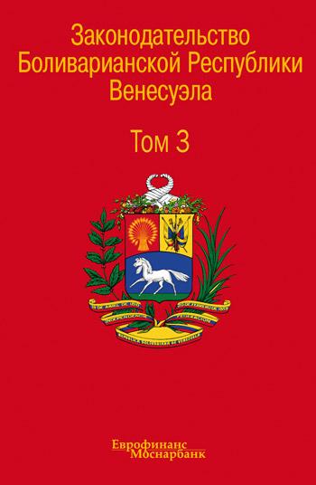 Законодательство Боливарианской Республики Венесуэла: Сборник документов. Том 3